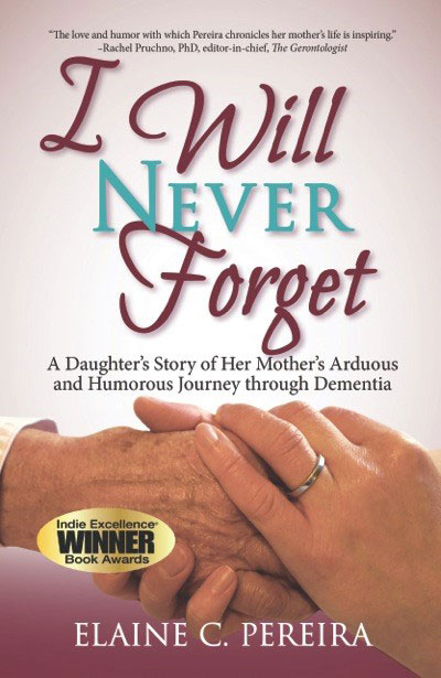 I Will Never Forget ~ A Daughter's Story of Her Mother's Arduous and Humorous Journey Through Dementia